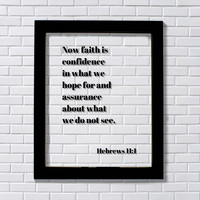 Hebrews 11:1 - Now faith is confidence in what we hope for and assurance about what we do not see