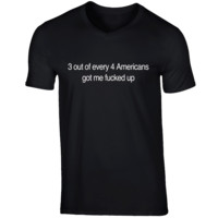 3 Out Of Every 4 Americans Got Me Fcked Up Funny Graphic T Shirt