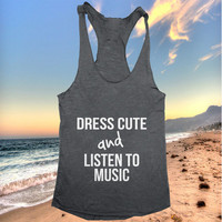 Dress cute and listen to music Tank top women girls yoga racerback funny work out fitness hipster fashion slogan quotes