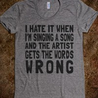 I HATE IT WHEN I'M SINGING A SONG AND THE ARTIST GETS THE WORDS WRONG