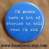 gonna have a lot of stories when I'm old