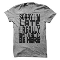Sorry I'm Late I Really Don't Want To Be Here Funny T-Shirt Tee