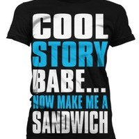 Cool Story Babe... Now Make Me A Sandwich Juniors T-shirt, Big and Bold Funny Statements Juniors Shirt