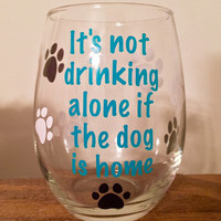 Dog Wine Glass , It's not drinking alone if the dog is home wine glass, Dog Lovers Wine Glass
