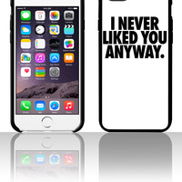 I Never Liked You Anyway 5 5s 6 6plus phone cases