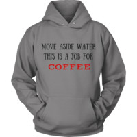 Coffee Shirts/Hoodies   Move Aside Water, This is a Job for COFFEE