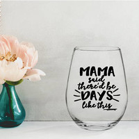 mama said there'd be days like this, mom wine glass, mothers day gift, gifts for mom, gifts for her, new mom gift, mom to be gift, baby gift