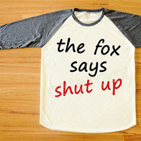 The Fox Says Shut Up T-Shirt Text T-Shirt Fox T-Shirt Animal T-Shirt Funny T-Shirt Long Sleeve Women Shirt Unisex Shirt Baseball Tee S,M,L