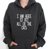 i am here to pet all of the cats hoodies unisex for womens girls ladies funny fashion lazy relax tumblr gift winter cute gym