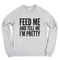 Feed Me And Tell Me I'm Pretty Sweatshirt Sweater