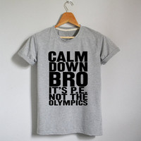 Calm Down Bro It's PE Not The Olympics T Shirt Tee Shirts Unisex Tee Screen print T-shirt  Available in M L XL