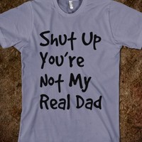 Shut up, You're not my real dad