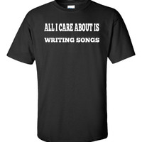 All I Care About Is WRITING SONGS - Unisex Tshirt