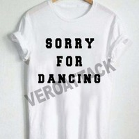 sorry for dancing T Shirt Size XS,S,M,L,XL,2XL,3XL