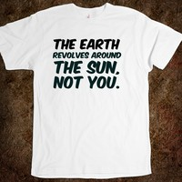 The Earth revolves around the Sun, not you. funny t-shirt
