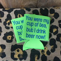 You were my cup of tea... koozie