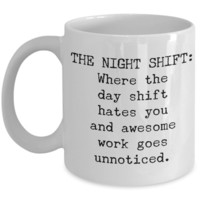 Coffee Mug Gifts for Night Shift - The Night Shift Where the Day Shift Hates You and Awesome Work Goes Unnoticed Ceramic Coffee Cup