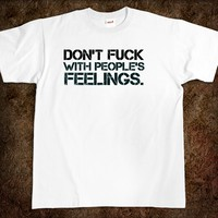 Don't fuck with people's feelings. fuck t-shirt