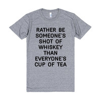 I'd rather be someone's shot of whiskey