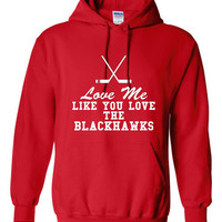 Love Me Like You Love The Blackhawks Hoodie. Blackhawks Hoodie. Great Fan Shirt Ladies and Unisex Style Shirt. Makes a Great Gift!!!!