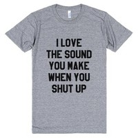 I Love The Sound You Make When You Shut Up T-shirt-T-Shirt