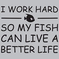 I Work Hard So My Fish Can Live A Better Life T-Shirt