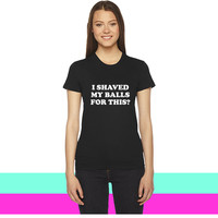 I Shaved my Balls for this Funny Party Design women T-shirt