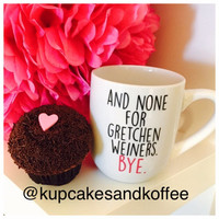 """Mean Girls """"and none for gretchen weiners. bye."""" Mug"""