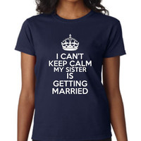Sister of The BRIDE T Shirt Can't Keep Calm My SISTERS Getting Married Wedding T Shirt Shower Gift Rehearsal Dinner Gift Great Wedding Shirt