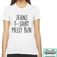 Jeans T-Shirt Messy Bun - Mom Life - College Life - Everyday - Gift - Christmas