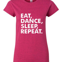 Eat Dance Sleep Repeat Tshirt. Shirts For All Ages. Great Sports Shirt Ladies and Unisex Style Shirt. Makes a Great Gift!!!!!