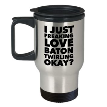 Baton Twirler Gifts I Just Freaking Love Baton Twirling Okay Funny Mug Stainless Steel Insulated Coffee Cup