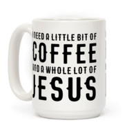 I NEED A LITTLE BIT OF COFFEE AND A WHOLE LOT OF JESUS