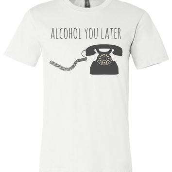 ALCOHOL YOU LATER - Canvas Unisex T-Shirt