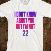 I DON'T KNOW ABOUT YOU BUT I'M NOT 22
