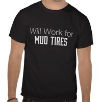 Will Work For Mud Tires T Shirts from Zazzle.com