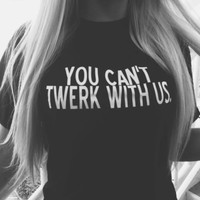 """You Can Not Twerk With Us"" Letters Lovers Shirt"