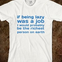 IF BEING LAZY WAS A JOB, I WOULD PROBABLY BE THE RICHEST PERSON ON EARTH
