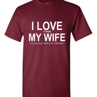 I love it When My Wife Lets Me Play WOW World Of Warcraft Great Gamers I love My Wife Unisex T Shirt Small thru 5XL Sizes Great Gamer Gift