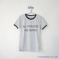All Monsters Are Human Ringer Tee / Unisex Tshirt / Tumblr / Plus Size