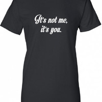 It's Its Not me its you funny swag gag geek cool Printed T-Shirt Tee Shirt Mens Ladies bazinga Womens dad mom gift mad labs pants ML-306