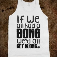 If We All Had a Bong We'd All Get Along (Tank)-Unisex White Tank