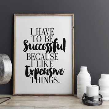 I Have To Be Successful Because I Like Expensive Things Inspiring Print Motivational Words Typography Print Wall Art INSTANT DOWNLOAD