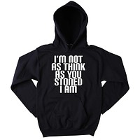 I'm Not As Think As You Stoned I Am Hoodie Funny Hippie Weed Marijuana Blazing Dope Stoner Tumblr Sweatshirt