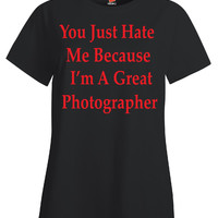 You Just Hate Me Because I'm A Great Photographer - Ladies T-Shirt