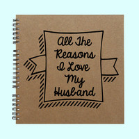 All The Reasons I Love My Husband - Book, Large Journal, Personalized Book, Personalized Journal, , Sketchbook, Scrapbook, Smashbook