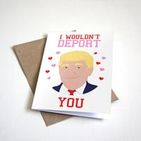 I Wouldnt Deport You - Donald Trump Valentines Card - Funny Valentines Card - Funny Anniversary Card A6 Greeting Card