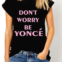 Dont Worry Be Yonce. Beyonce Team women Tshirt. Selfie Celfie  Tee. Funny T-shirt. Celebrity. White and Black. Trendy on Instagram Facebook