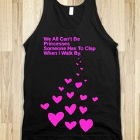 WE ALL CANT BE PRINCESSES SOMEONE HAS TO CLAP WHEN I WALK BY-PRINCESS TSHIRT