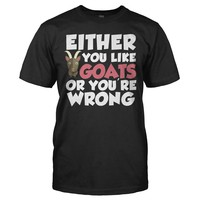Either You Like Goats Or You're Wrong - T Shirt